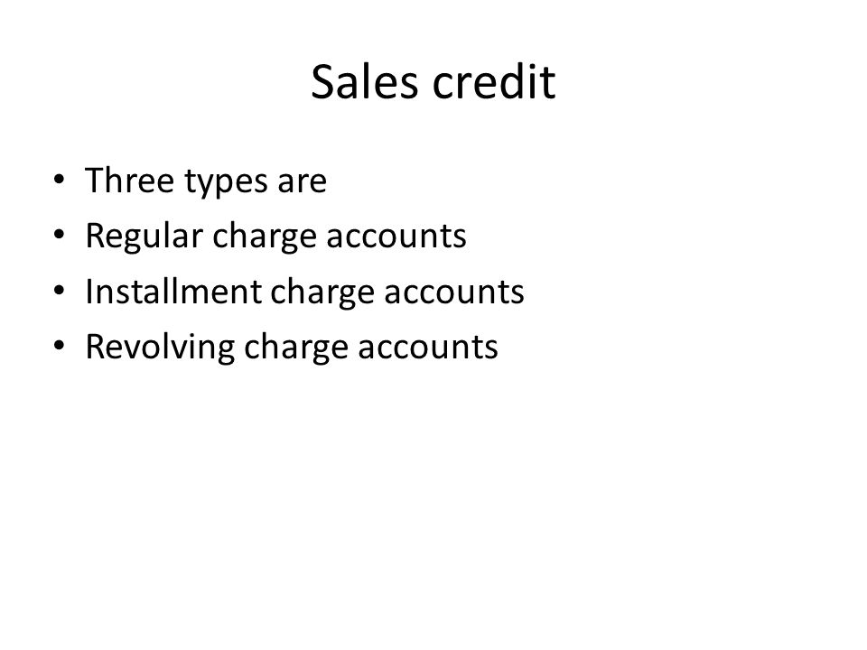 Sales credit Three types are Regular charge accounts Installment charge accounts Revolving charge accounts