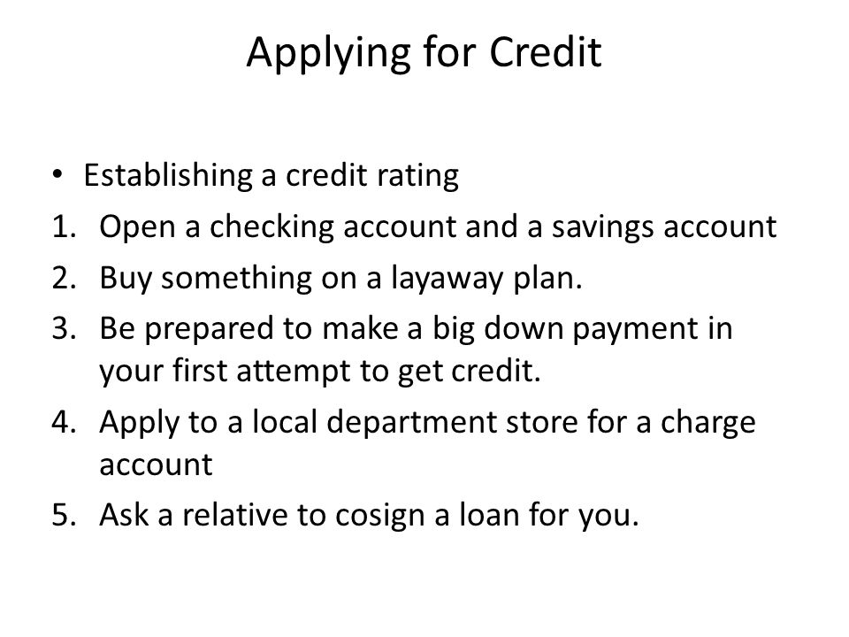 Applying for Credit Establishing a credit rating 1.Open a checking account and a savings account 2.Buy something on a layaway plan.