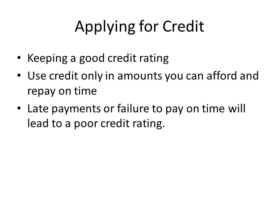 Applying for Credit Keeping a good credit rating Use credit only in amounts you can afford and repay on time Late payments or failure to pay on time will lead to a poor credit rating.