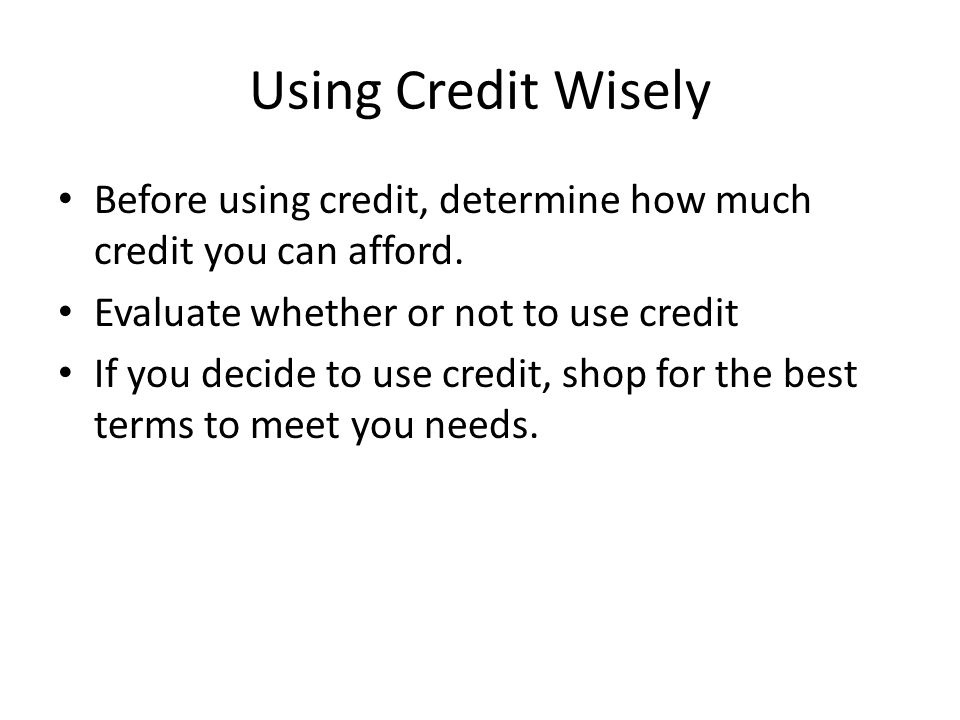 Using Credit Wisely Before using credit, determine how much credit you can afford.
