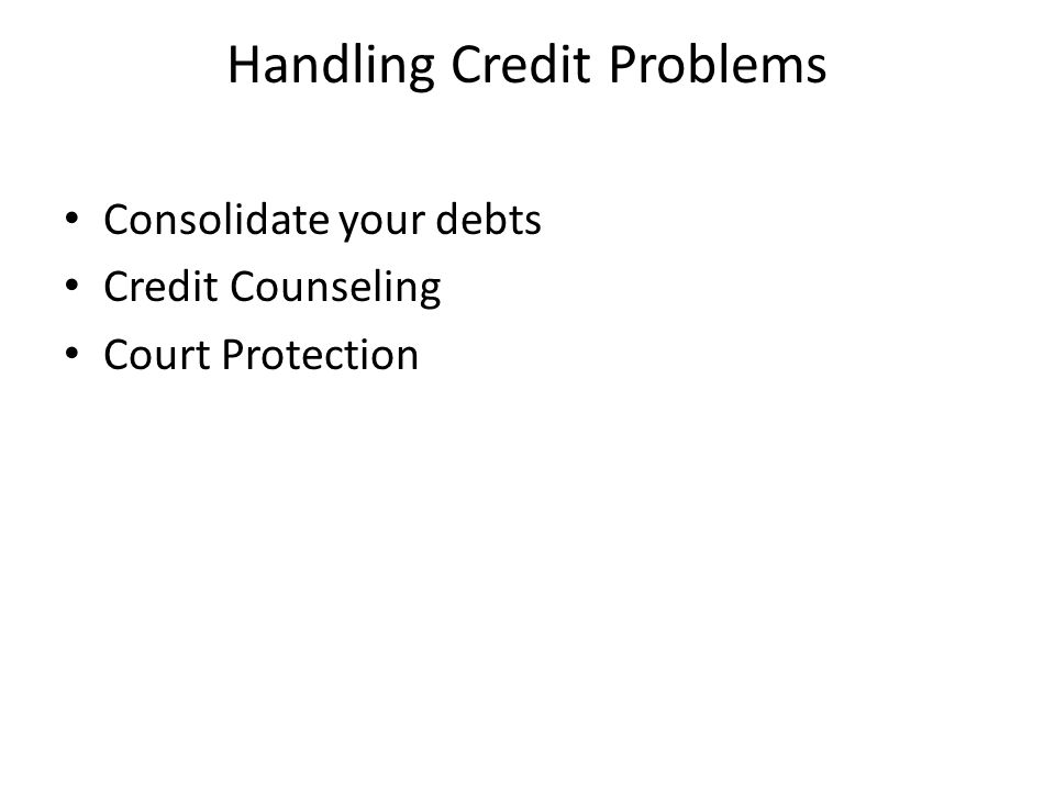 Handling Credit Problems Consolidate your debts Credit Counseling Court Protection