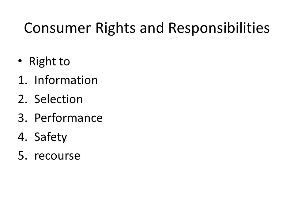 Consumer Rights and Responsibilities Right to 1.Information 2.Selection 3.Performance 4.Safety 5.recourse