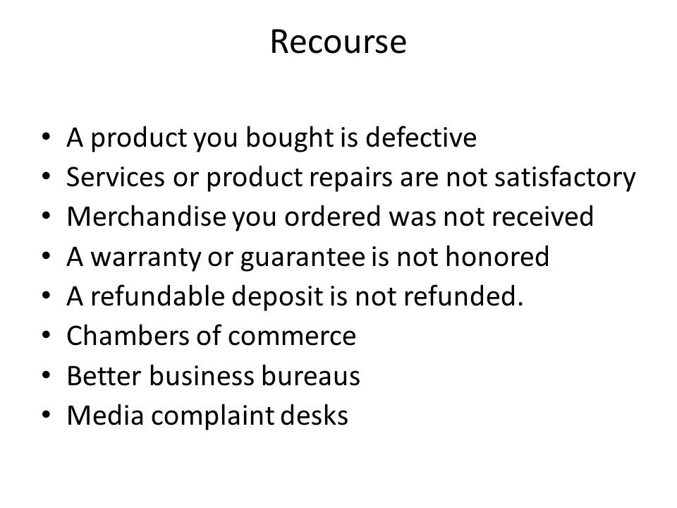 Recourse A product you bought is defective Services or product repairs are not satisfactory Merchandise you ordered was not received A warranty or guarantee is not honored A refundable deposit is not refunded.
