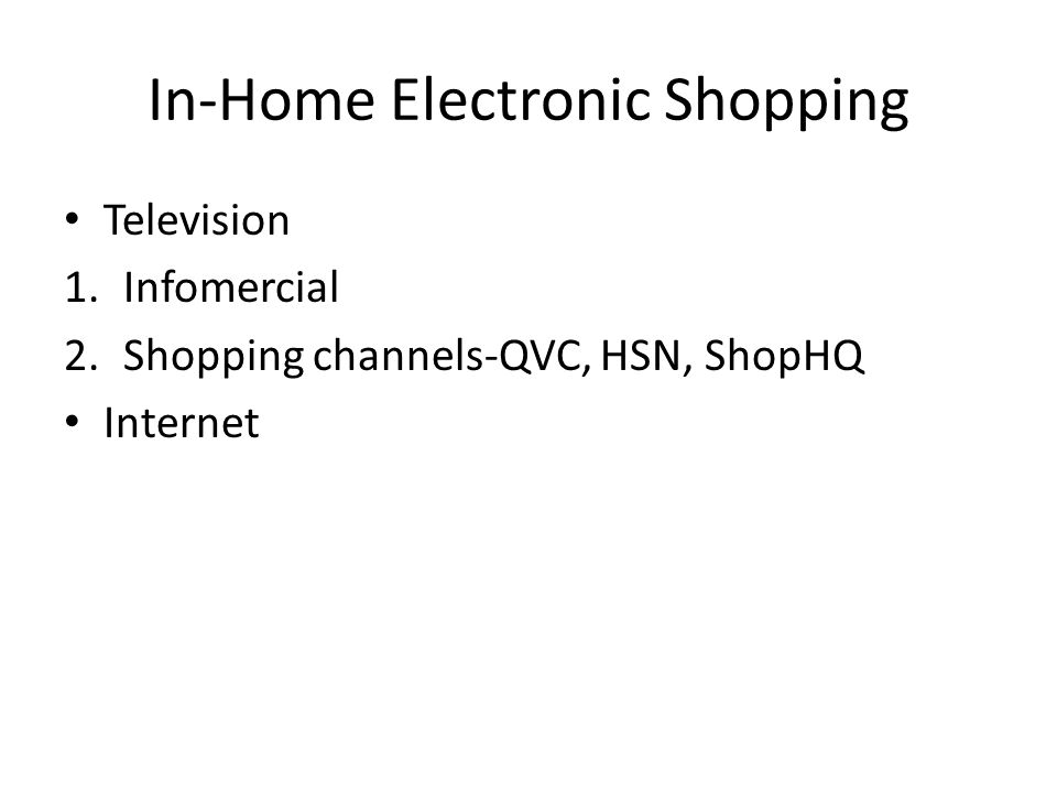In-Home Electronic Shopping Television 1.Infomercial 2.Shopping channels-QVC, HSN, ShopHQ Internet