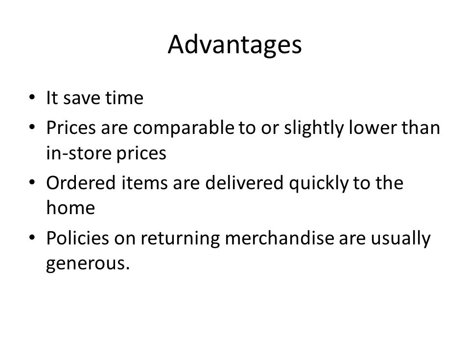 Advantages It save time Prices are comparable to or slightly lower than in-store prices Ordered items are delivered quickly to the home Policies on returning merchandise are usually generous.