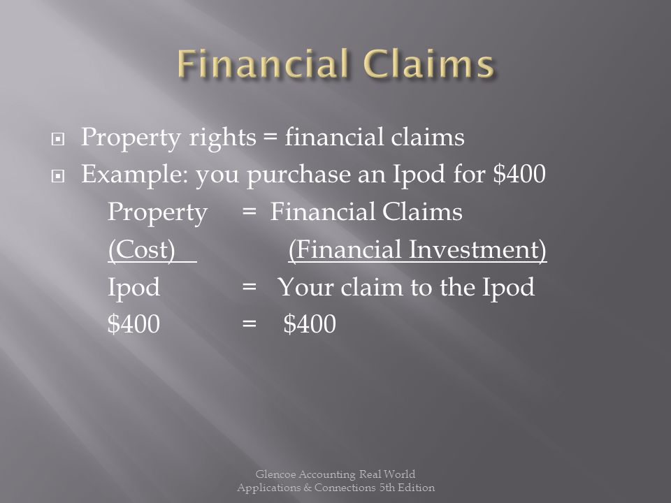  Property rights = financial claims  Example: you purchase an Ipod for $400 Property = Financial Claims (Cost) (Financial Investment) Ipod= Your claim to the Ipod $400= $400 Glencoe Accounting Real World Applications & Connections 5th Edition