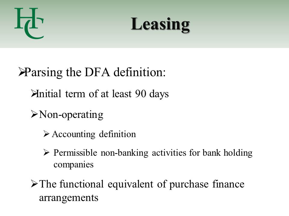Leasing  Parsing the DFA definition:  Initial term of at least 90 days  Non-operating  Accounting definition  Permissible non-banking activities for bank holding companies  The functional equivalent of purchase finance arrangements