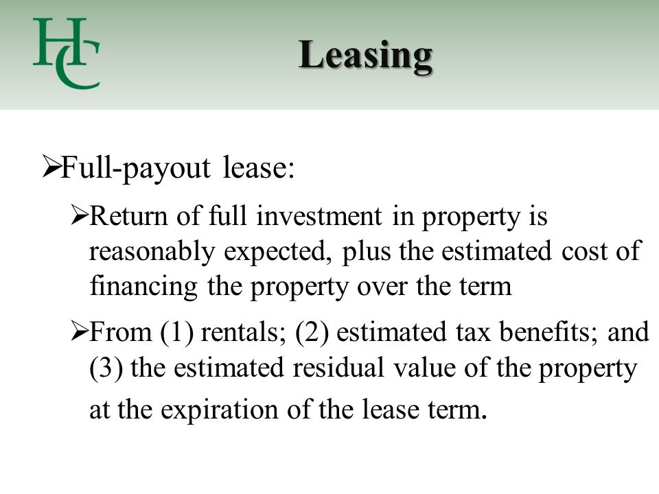 Leasing  Full-payout lease:  Return of full investment in property is reasonably expected, plus the estimated cost of financing the property over the term  From (1) rentals; (2) estimated tax benefits; and (3) the estimated residual value of the property at the expiration of the lease term.