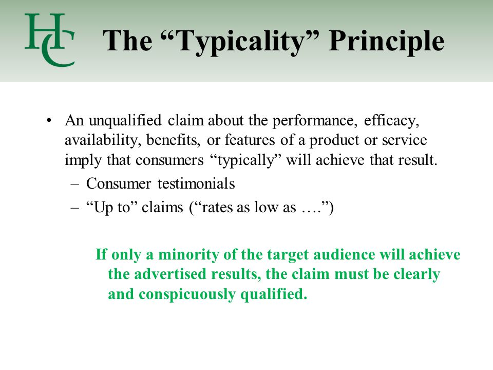 The Typicality Principle An unqualified claim about the performance, efficacy, availability, benefits, or features of a product or service imply that consumers typically will achieve that result.