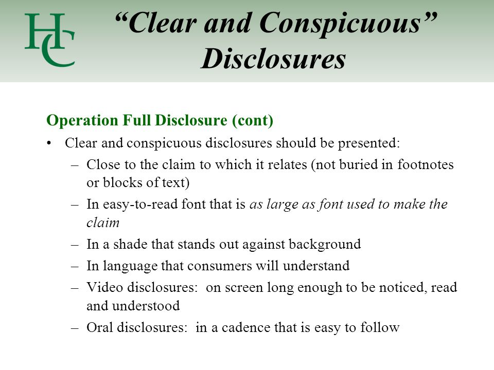 Clear and Conspicuous Disclosures Operation Full Disclosure (cont) Clear and conspicuous disclosures should be presented: –Close to the claim to which it relates (not buried in footnotes or blocks of text) –In easy-to-read font that is as large as font used to make the claim –In a shade that stands out against background –In language that consumers will understand –Video disclosures: on screen long enough to be noticed, read and understood –Oral disclosures: in a cadence that is easy to follow