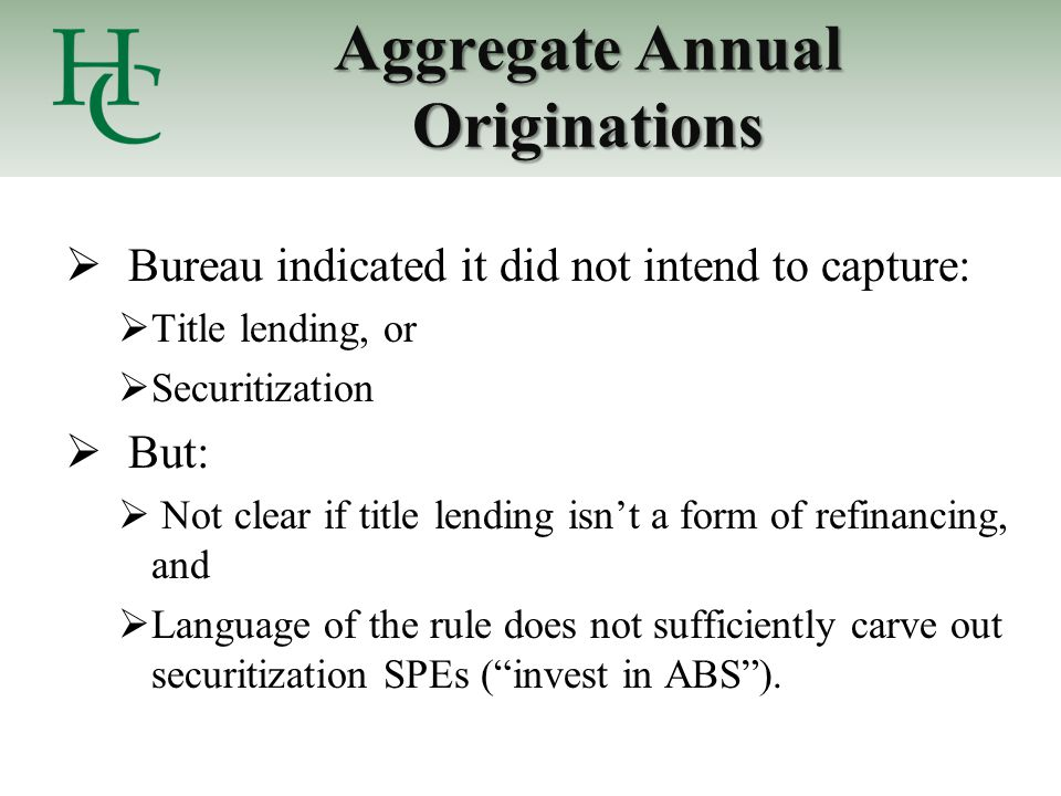 Aggregate Annual Originations  Bureau indicated it did not intend to capture:  Title lending, or  Securitization  But:  Not clear if title lending isn't a form of refinancing, and  Language of the rule does not sufficiently carve out securitization SPEs ( invest in ABS ).