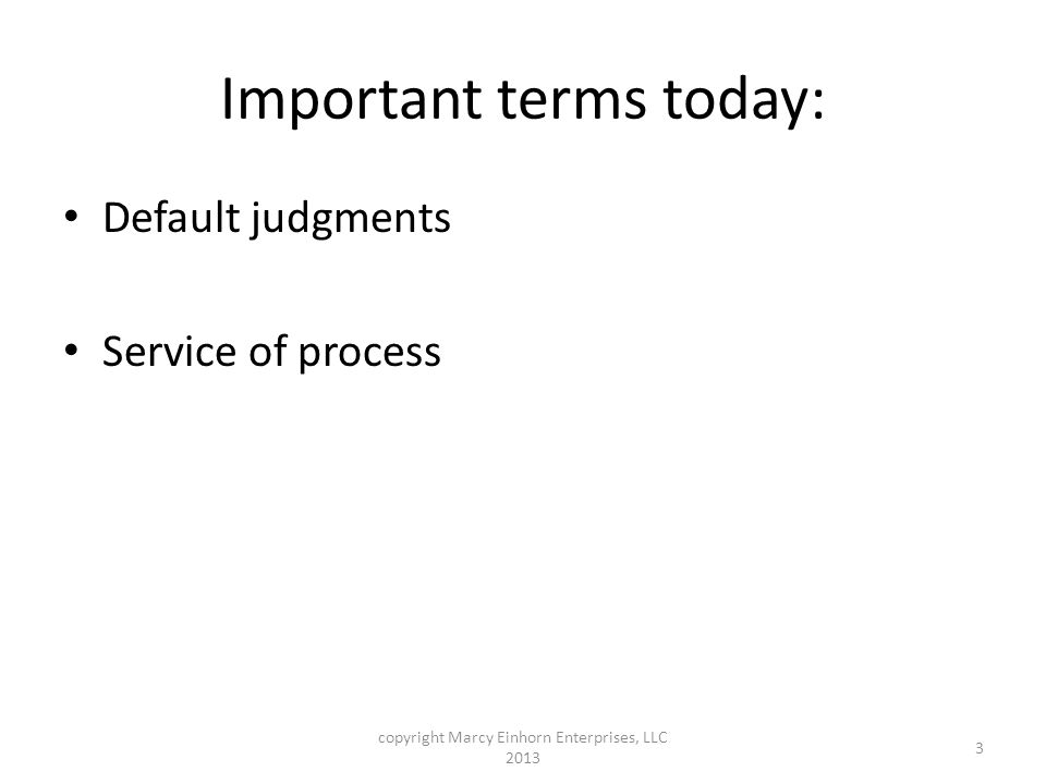 Important terms today: Default judgments Service of process copyright Marcy Einhorn Enterprises, LLC 2013 3