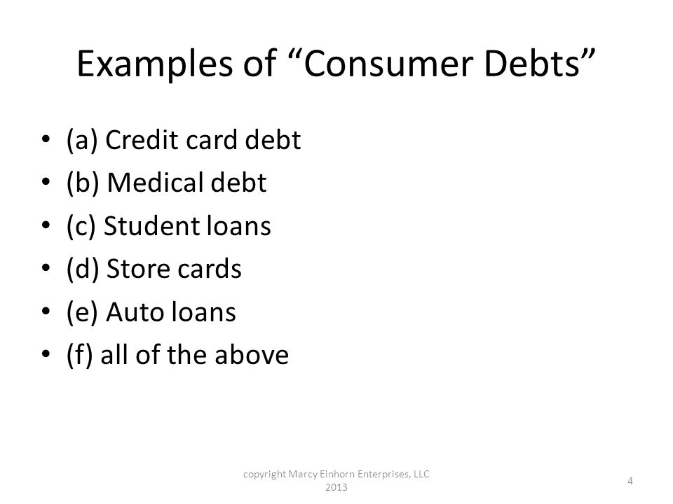Examples of Consumer Debts (a) Credit card debt (b) Medical debt (c) Student loans (d) Store cards (e) Auto loans (f) all of the above copyright Marcy Einhorn Enterprises, LLC 2013 4