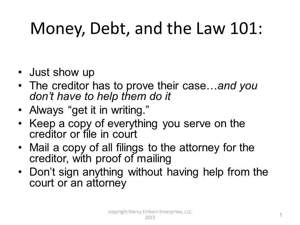 Money, Debt, and the Law 101: Just show up The creditor has to prove their case…and you don't have to help them do it Always get it in writing. Keep a copy of everything you serve on the creditor or file in court Mail a copy of all filings to the attorney for the creditor, with proof of mailing Don't sign anything without having help from the court or an attorney copyright Marcy Einhorn Enterprises, LLC 2013 5