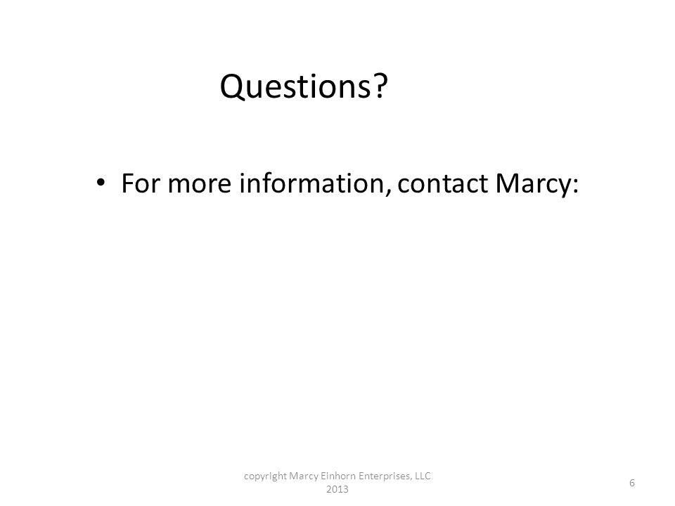 Questions For more information, contact Marcy: 6 copyright Marcy Einhorn Enterprises, LLC 2013