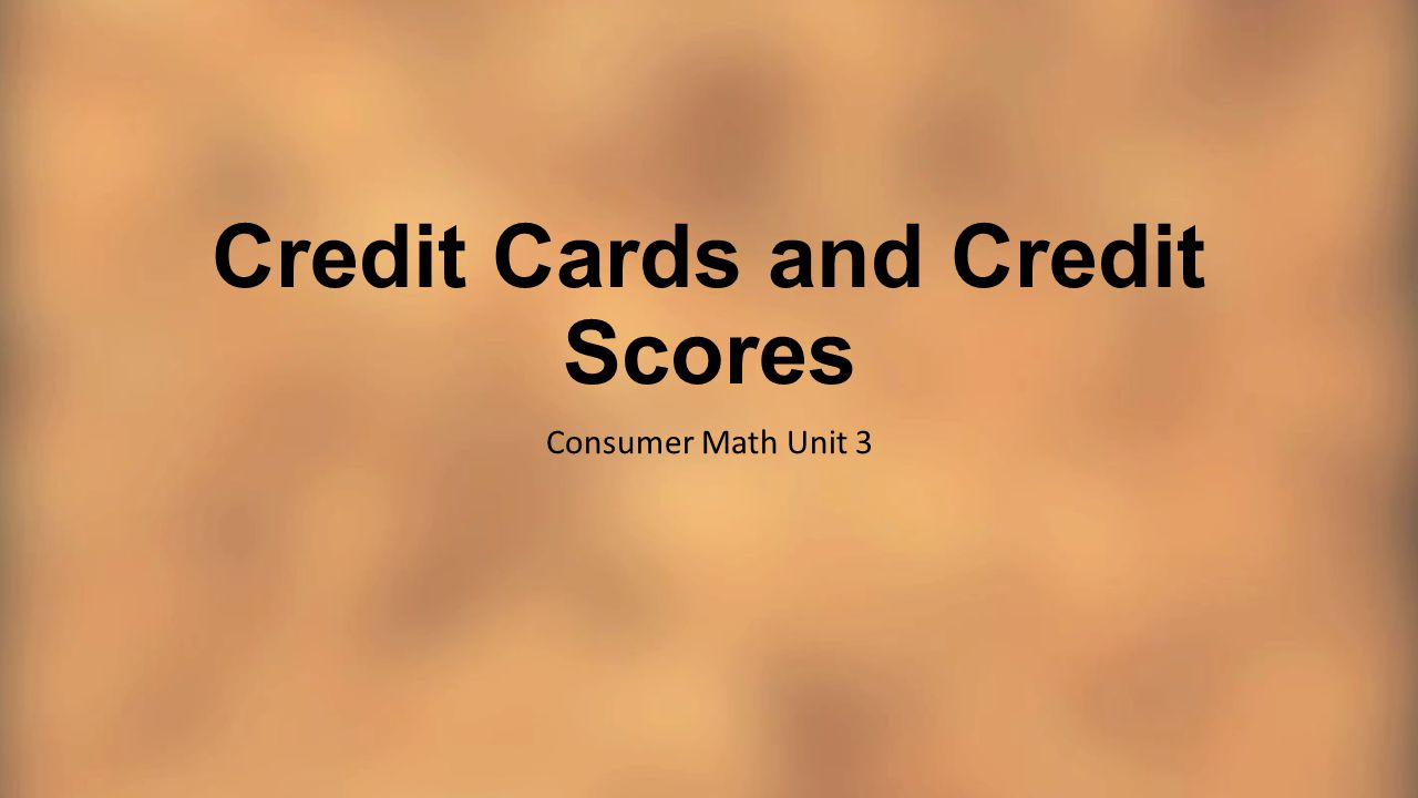 Credit Cards and Credit Scores Consumer Math Unit 3