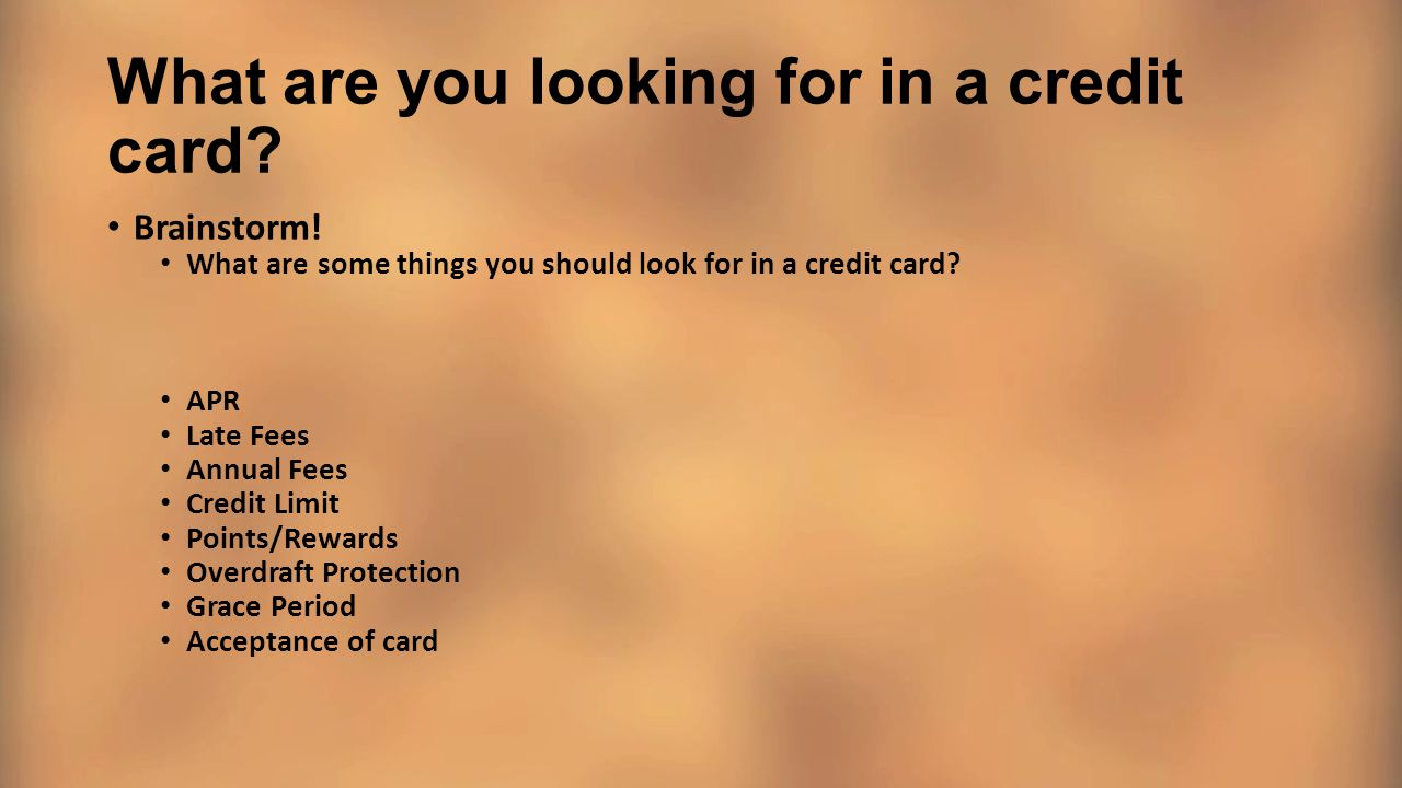 What are you looking for in a credit card? Brainstorm! What are some things you should look for in a credit card? APR Late Fees Annual Fees Credit Lim