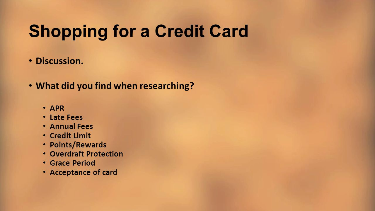 Shopping for a Credit Card Discussion. What did you find when researching? APR Late Fees Annual Fees Credit Limit Points/Rewards Overdraft Protection