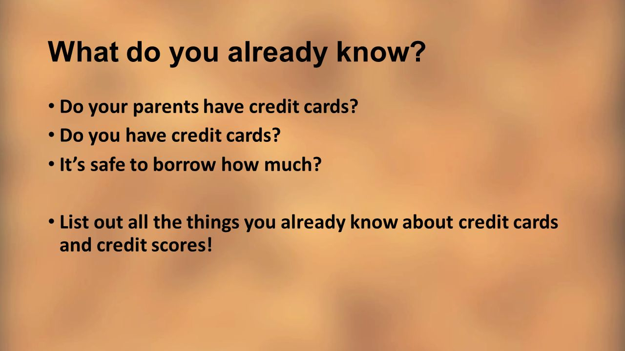 What do you already know? Do your parents have credit cards? Do you have credit cards? It's safe to borrow how much? List out all the things you alrea