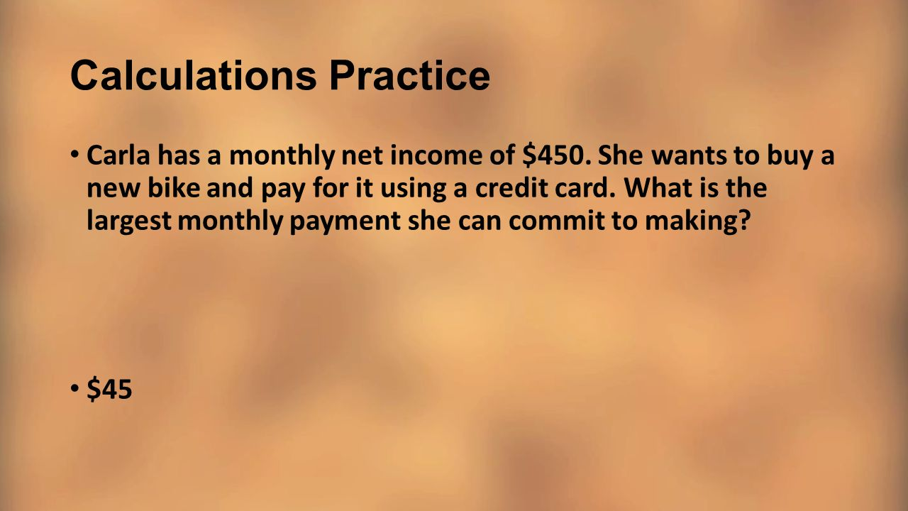 Calculations Practice Carla has a monthly net income of $450. She wants to buy a new bike and pay for it using a credit card. What is the largest mont
