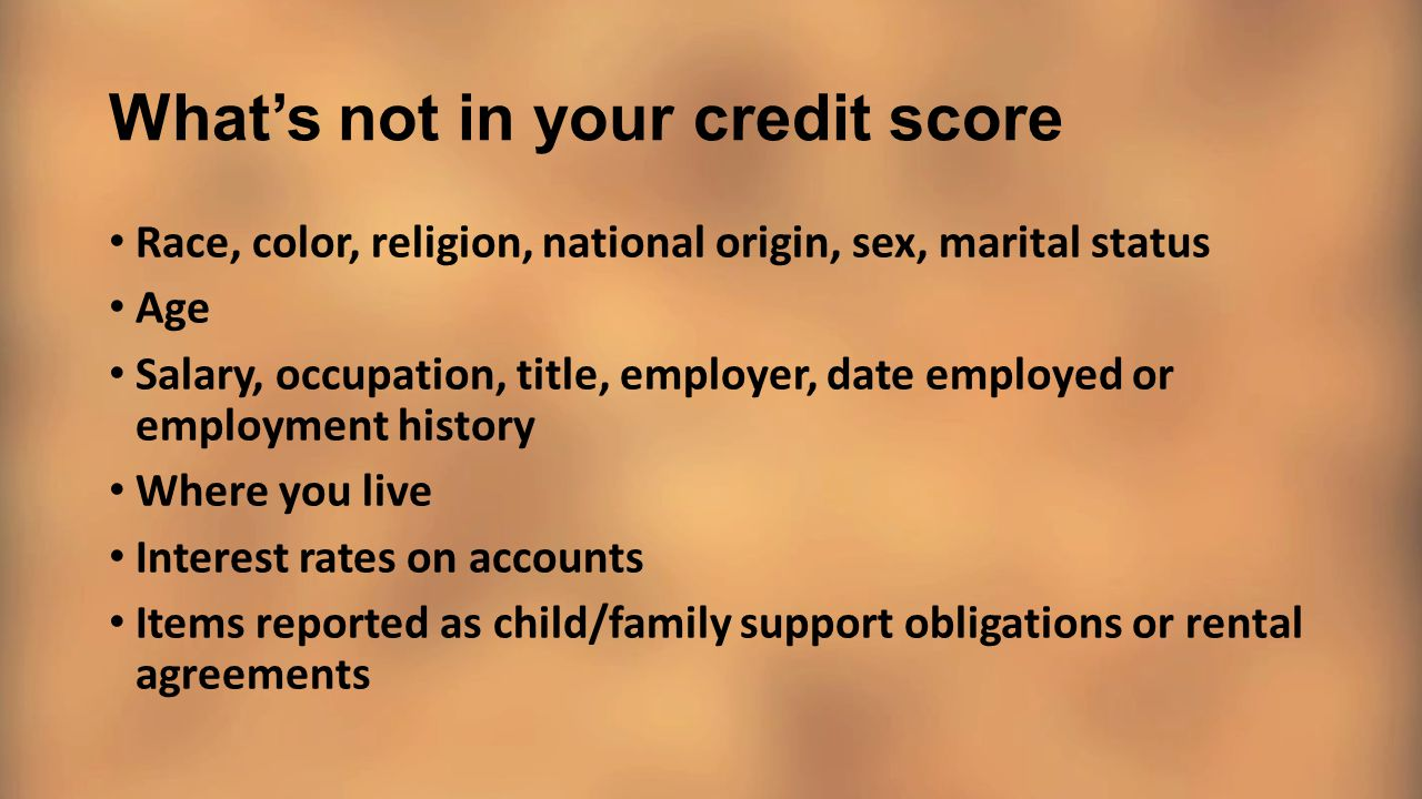 What's not in your credit score Race, color, religion, national origin, sex, marital status Age Salary, occupation, title, employer, date employed or