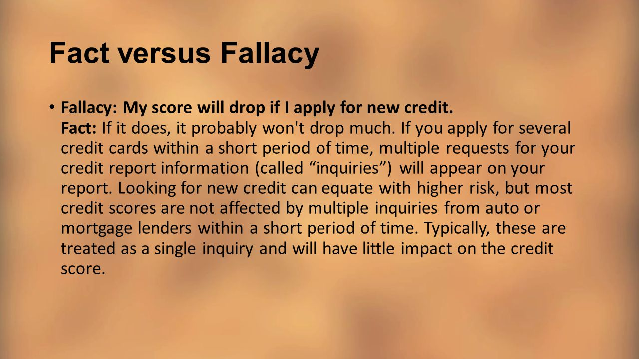 Fact versus Fallacy Fallacy: My score will drop if I apply for new credit. Fact: If it does, it probably won't drop much. If you apply for several cre