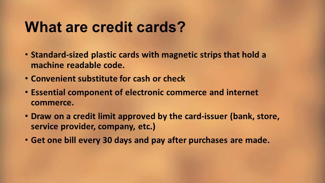 What are credit cards? Standard-sized plastic cards with magnetic strips that hold a machine readable code. Convenient substitute for cash or check Es