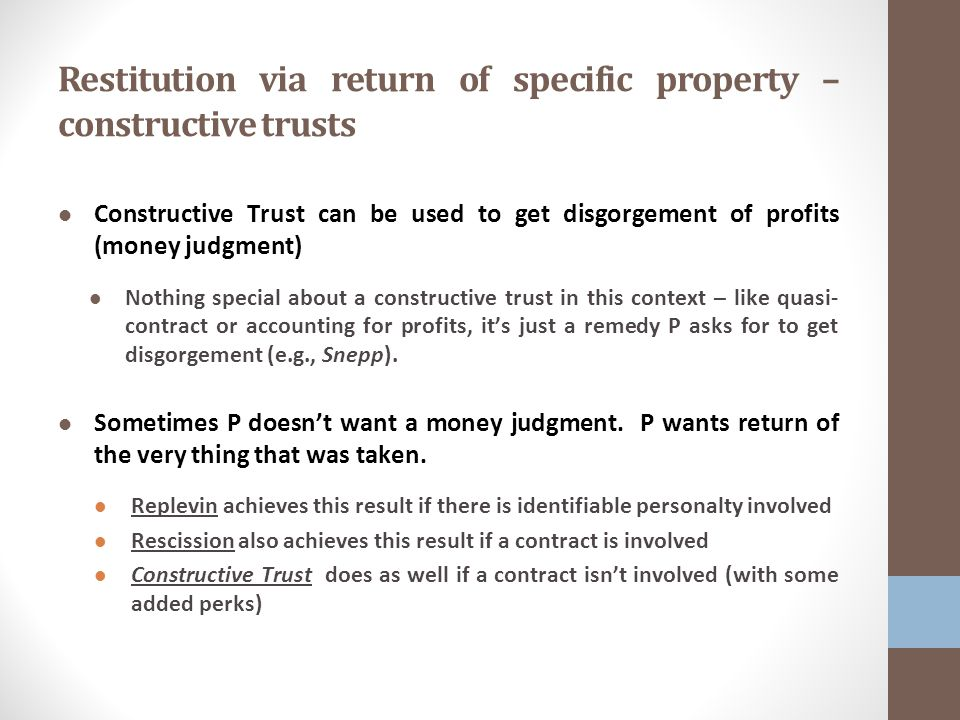 Restitution via return of specific property – constructive trusts Constructive Trust can be used to get disgorgement of profits (money judgment) Nothing special about a constructive trust in this context – like quasi- contract or accounting for profits, it's just a remedy P asks for to get disgorgement (e.g., Snepp).