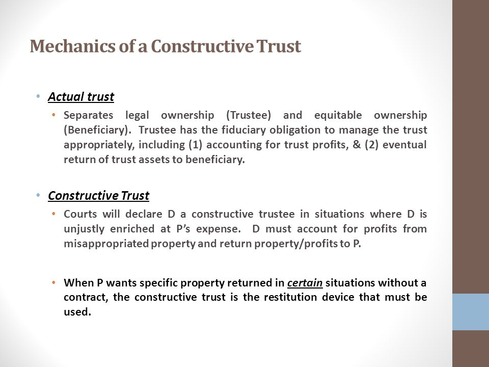 Mechanics of a Constructive Trust Actual trust Separates legal ownership (Trustee) and equitable ownership (Beneficiary).