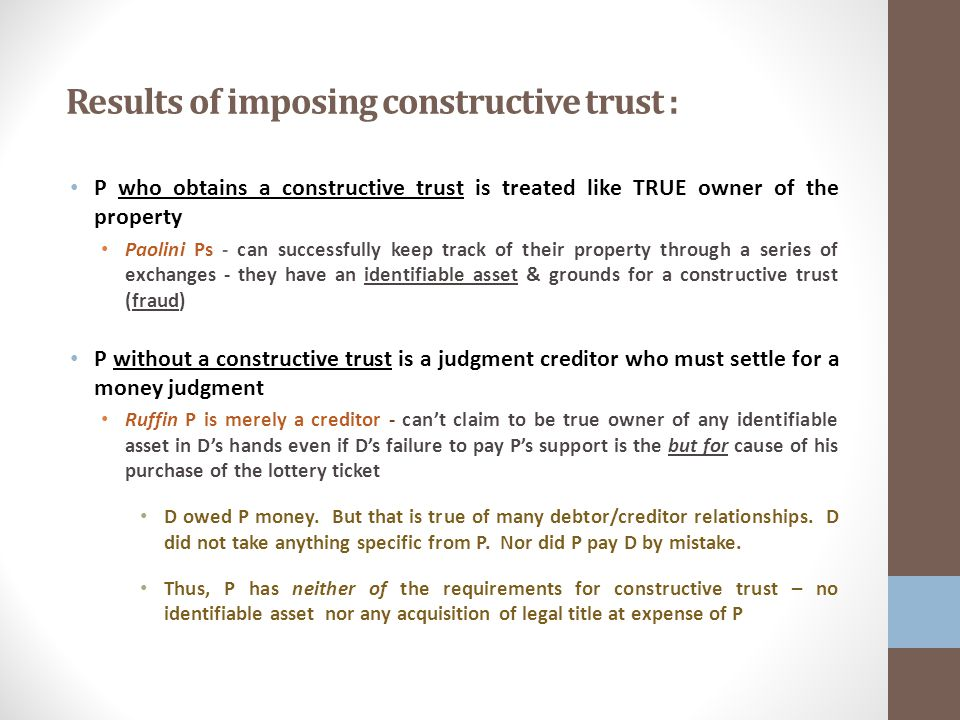Results of imposing constructive trust : P who obtains a constructive trust is treated like TRUE owner of the property Paolini Ps - can successfully keep track of their property through a series of exchanges - they have an identifiable asset & grounds for a constructive trust (fraud) P without a constructive trust is a judgment creditor who must settle for a money judgment Ruffin P is merely a creditor - can't claim to be true owner of any identifiable asset in D's hands even if D's failure to pay P's support is the but for cause of his purchase of the lottery ticket D owed P money.
