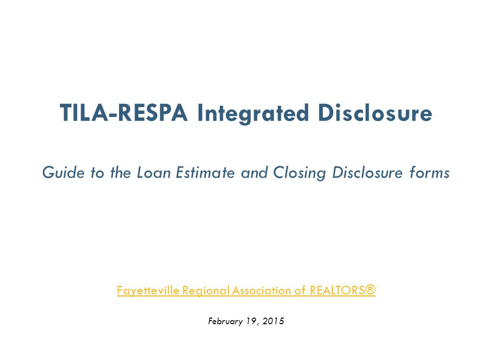 TILA-RESPA Integrated Disclosure Guide to the Loan Estimate and Closing Disclosure forms Fayetteville Regional Association of REALTORS® February 19, 2