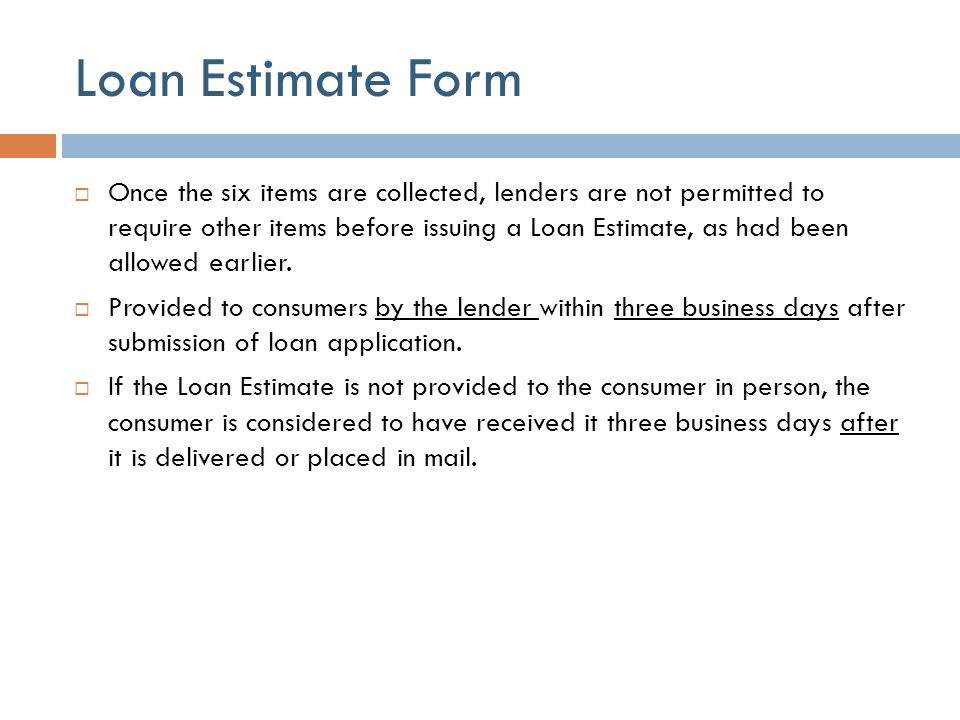 Loan Estimate Form  Once the six items are collected, lenders are not permitted to require other items before issuing a Loan Estimate, as had been al