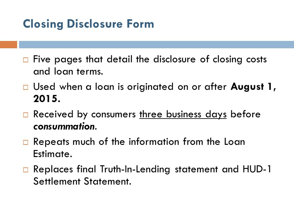 Closing Disclosure Form  Five pages that detail the disclosure of closing costs and loan terms.  Used when a loan is originated on or after August 1