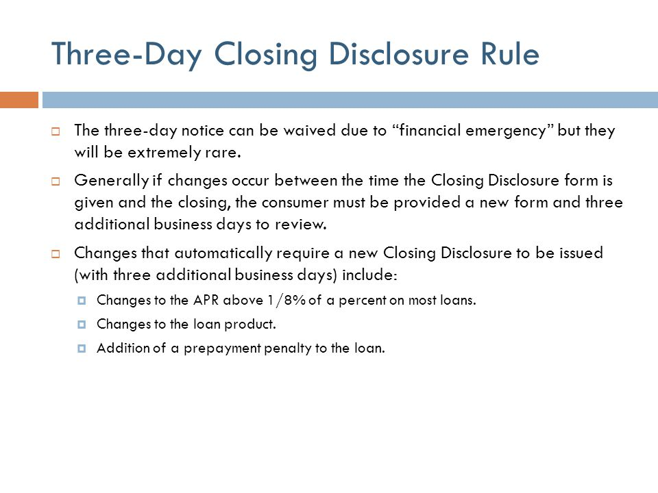 """Three-Day Closing Disclosure Rule  The three-day notice can be waived due to """"financial emergency"""" but they will be extremely rare.  Generally if ch"""