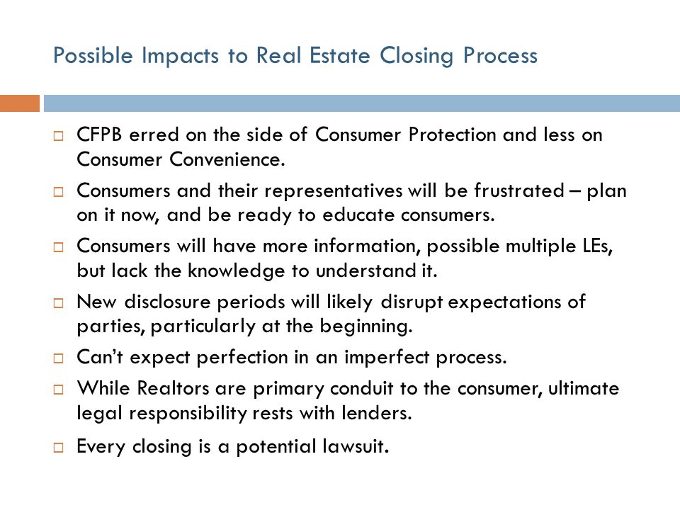 Possible Impacts to Real Estate Closing Process  CFPB erred on the side of Consumer Protection and less on Consumer Convenience.  Consumers and thei