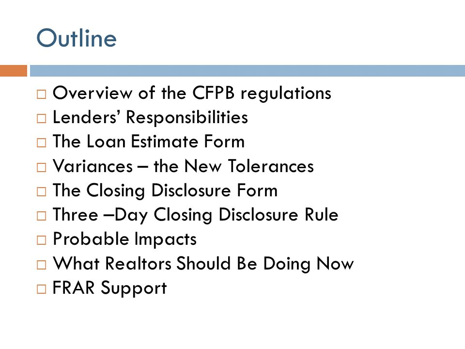 Outline  Overview of the CFPB regulations  Lenders' Responsibilities  The Loan Estimate Form  Variances – the New Tolerances  The Closing Disclos