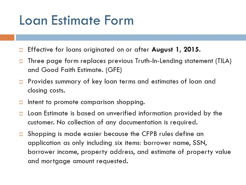 Loan Estimate Form  Effective for loans originated on or after August 1, 2015.  Three page form replaces previous Truth-In-Lending statement (TILA)