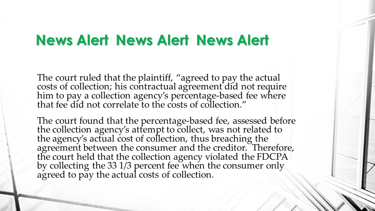 The court ruled that the plaintiff, agreed to pay the actual costs of collection; his contractual agreement did not require him to pay a collection agency's percentage-based fee where that fee did not correlate to the costs of collection. The court found that the percentage-based fee, assessed before the collection agency's attempt to collect, was not related to the agency's actual cost of collection, thus breaching the agreement between the consumer and the creditor.