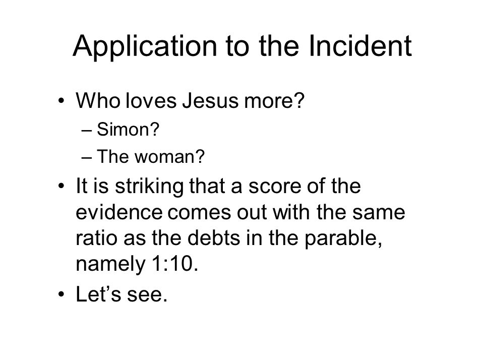Application to the Incident Who loves Jesus more? –Simon? –The woman? It is striking that a score of the evidence comes out with the same ratio as the