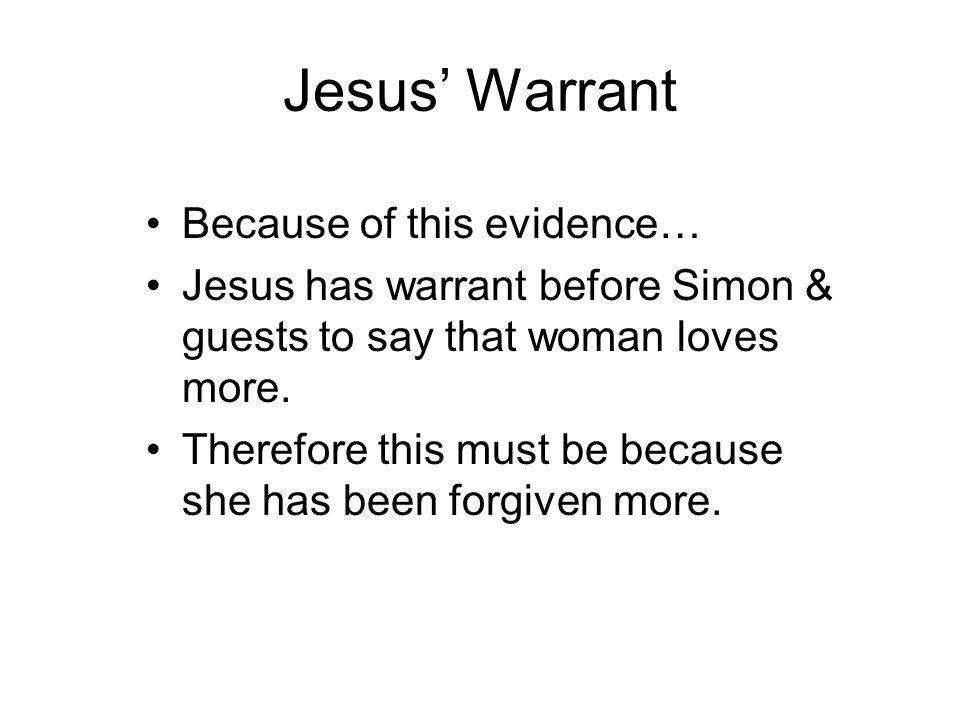 Jesus' Warrant Because of this evidence… Jesus has warrant before Simon & guests to say that woman loves more. Therefore this must be because she has