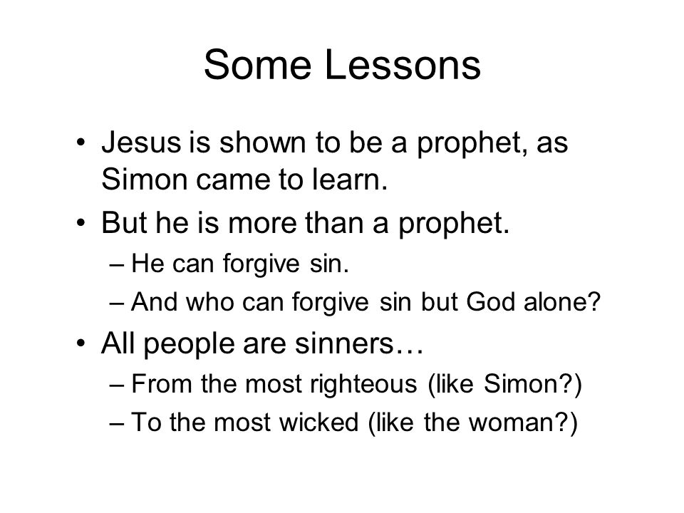 Some Lessons Jesus is shown to be a prophet, as Simon came to learn. But he is more than a prophet. –He can forgive sin. –And who can forgive sin but