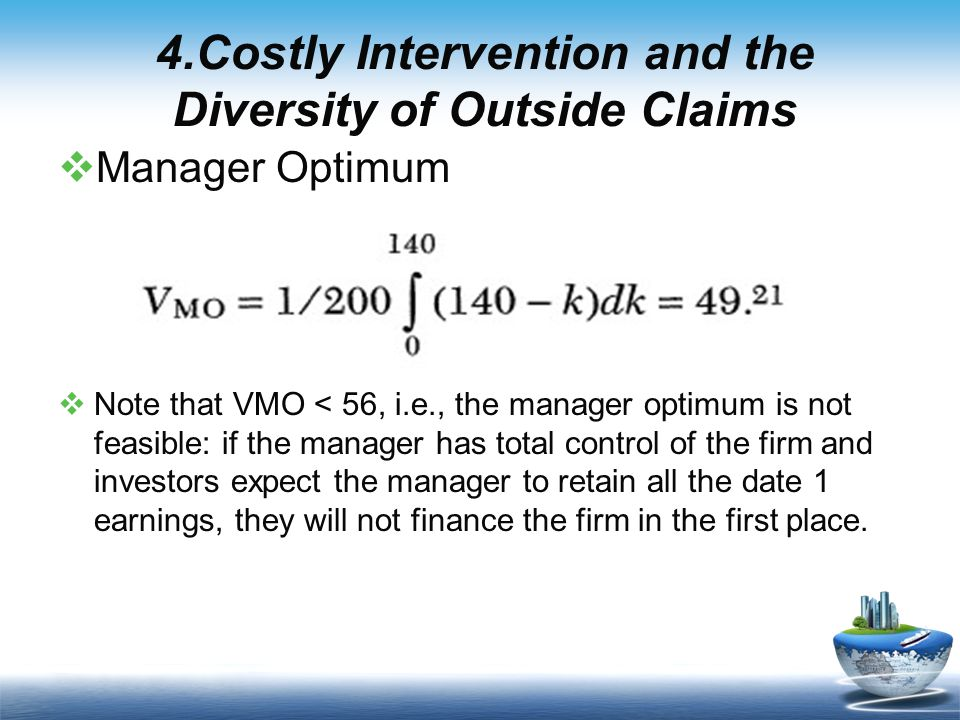  Manager Optimum  Note that VMO < 56, i.e., the manager optimum is not feasible: if the manager has total control of the firm and investors expect the manager to retain all the date 1 earnings, they will not finance the firm in the first place.