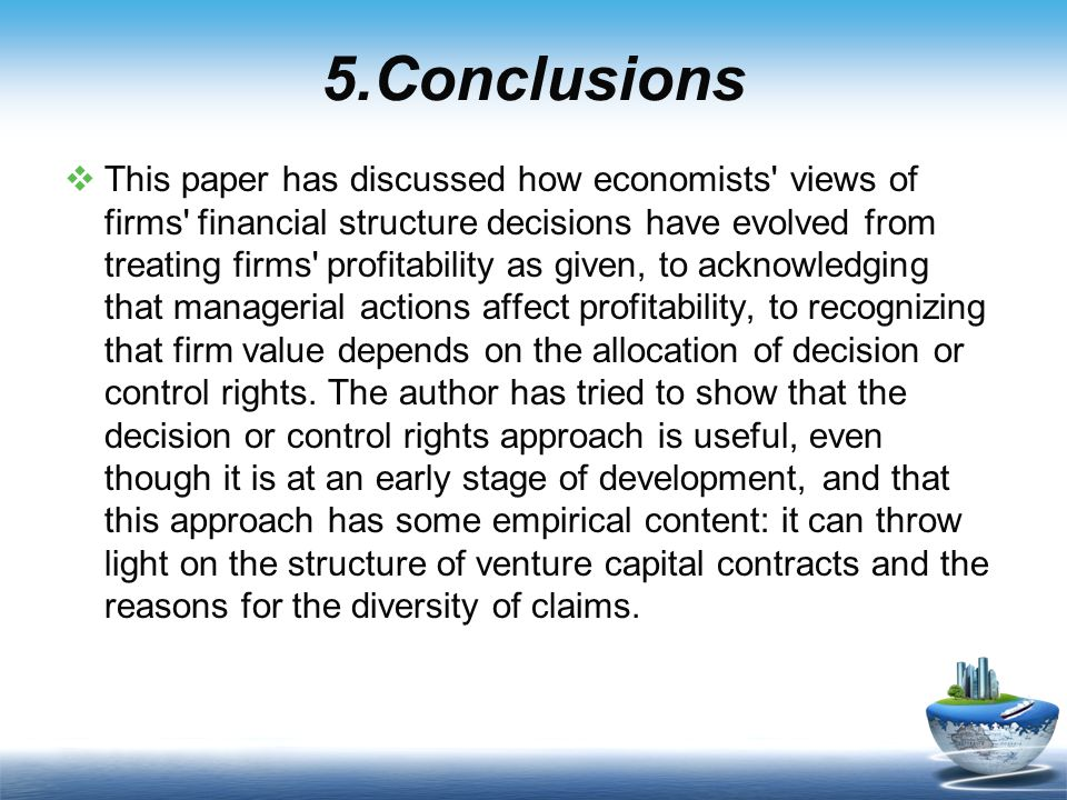 5.Conclusions  This paper has discussed how economists views of firms financial structure decisions have evolved from treating firms profitability as given, to acknowledging that managerial actions affect profitability, to recognizing that firm value depends on the allocation of decision or control rights.