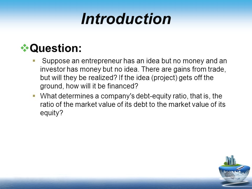 Introduction  Question:  Suppose an entrepreneur has an idea but no money and an investor has money but no idea.