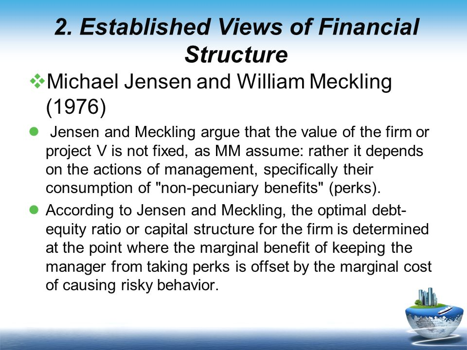  Michael Jensen and William Meckling (1976) Jensen and Meckling argue that the value of the firm or project V is not fixed, as MM assume: rather it depends on the actions of management, specifically their consumption of non-pecuniary benefits (perks).