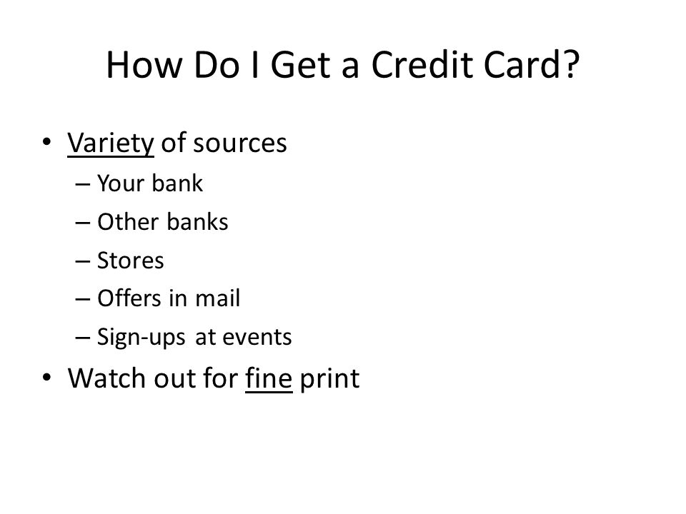 How Do I Get a Credit Card? Variety of sources – Your bank – Other banks – Stores – Offers in mail – Sign-ups at events Watch out for fine print