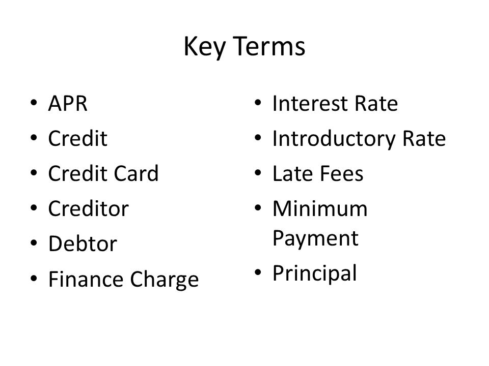Key Terms APR Credit Credit Card Creditor Debtor Finance Charge Interest Rate Introductory Rate Late Fees Minimum Payment Principal