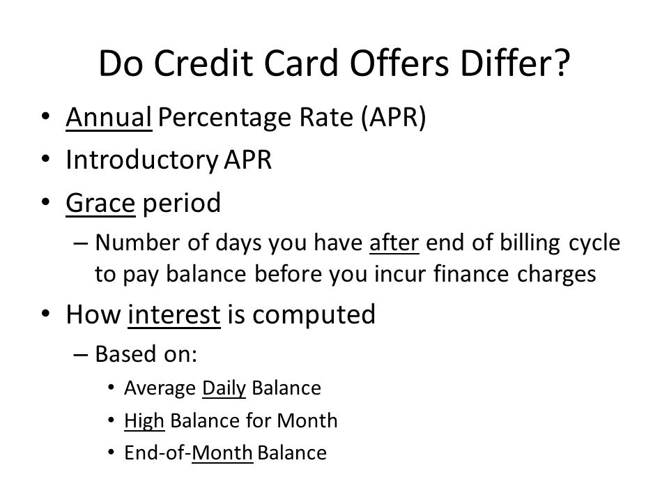 Do Credit Card Offers Differ? Annual Percentage Rate (APR) Introductory APR Grace period – Number of days you have after end of billing cycle to pay b