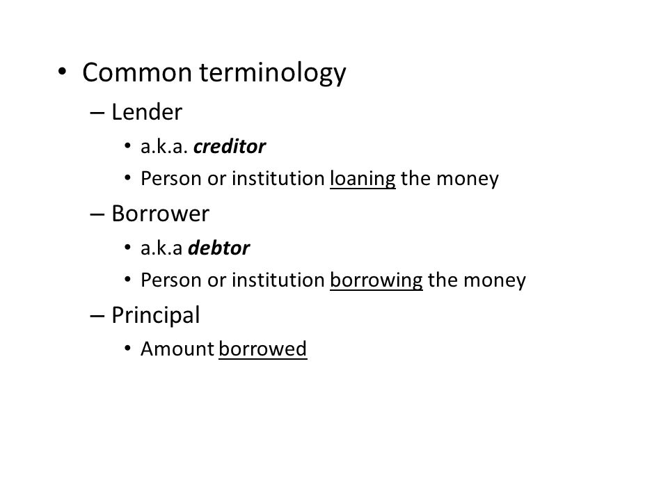 Common terminology – Lender a.k.a. creditor Person or institution loaning the money – Borrower a.k.a debtor Person or institution borrowing the money