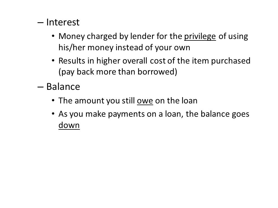 – Interest Money charged by lender for the privilege of using his/her money instead of your own Results in higher overall cost of the item purchased (